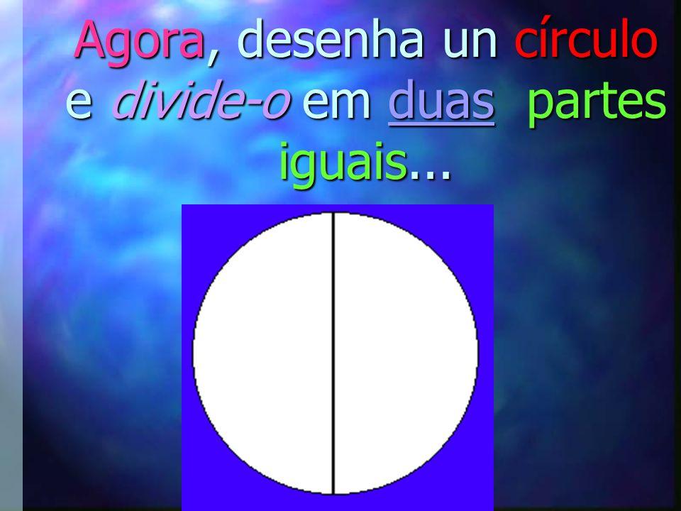 Agora, desenha un círculo e divide-o em duas partes iguais...