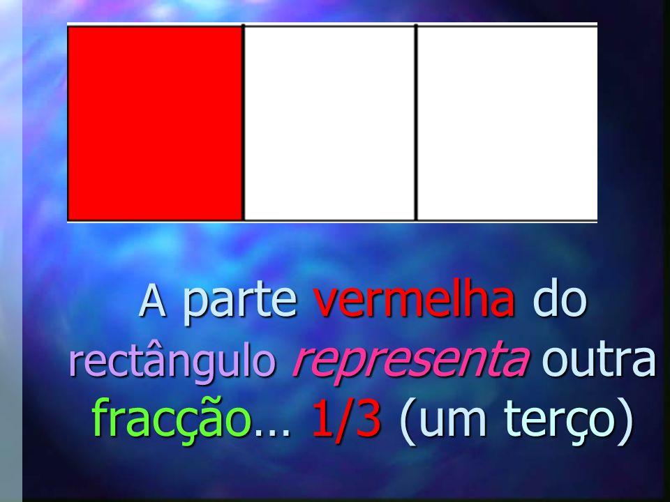 A parte vermelha do rectângulo representa outra fracção… 1/3 (um terço)
