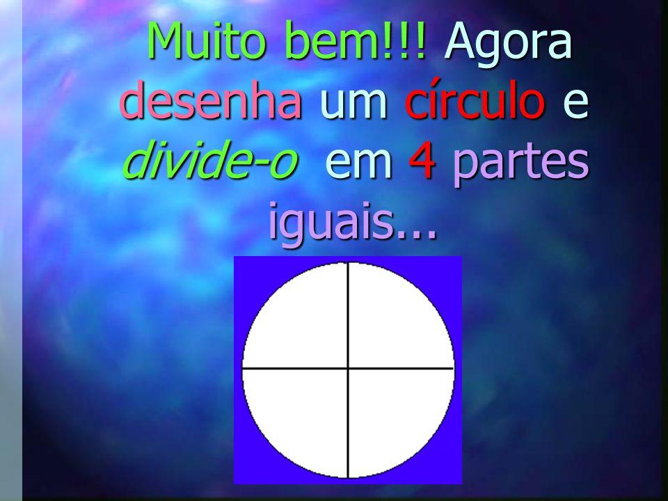 Muito bem!!.Agora desenha um círculo e divide-o em 4 partes iguais...