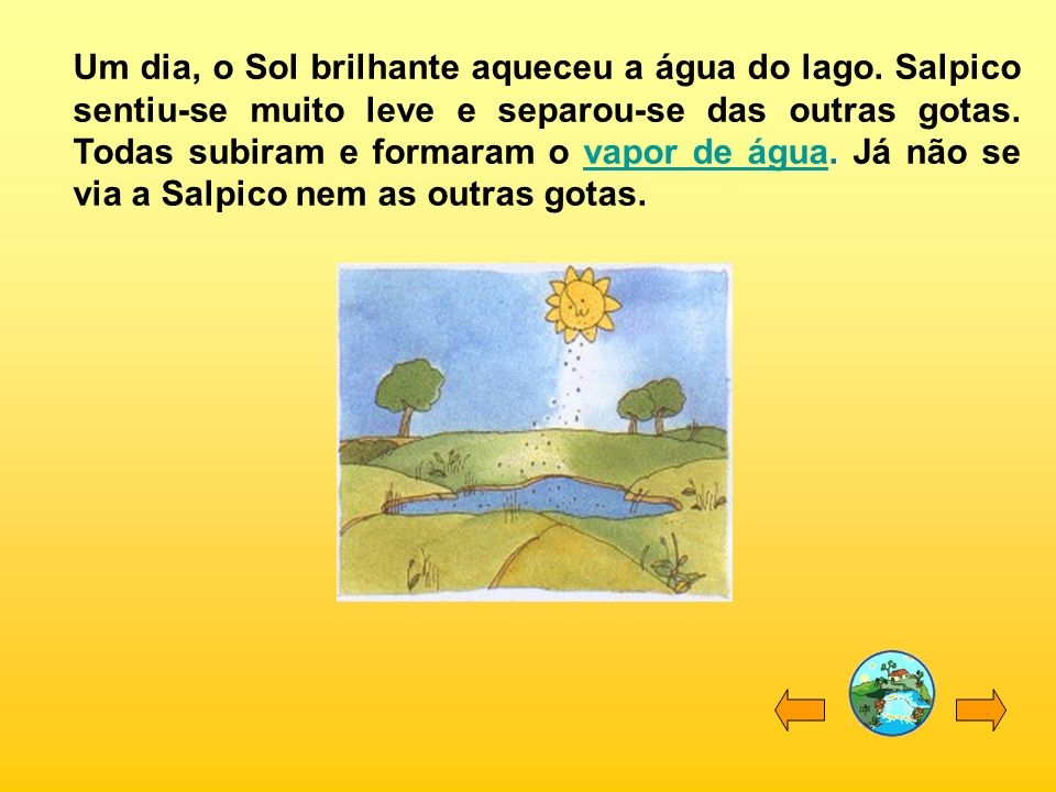 Um dia, o Sol brilhante aqueceu a água do lago. Salpico sentiu-se muito leve e separou-se das outras gotas. Todas subiram e formaram o vapor de água.