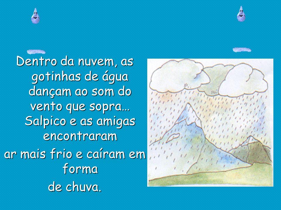 Dentro da nuvem, as gotinhas de água dançam ao som do vento que sopra… Salpico e as amigas encontraram ar mais frio e caíram em forma de chuva.