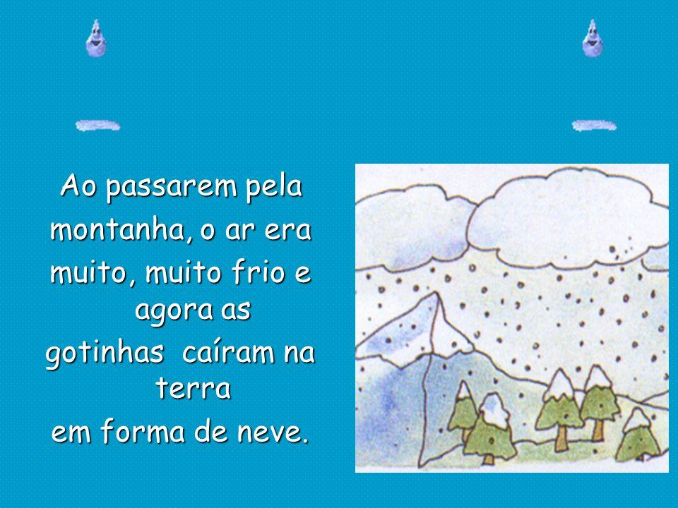 Ao passarem pela montanha, o ar era muito, muito frio e agora as gotinhas caíram na terra em forma de neve.