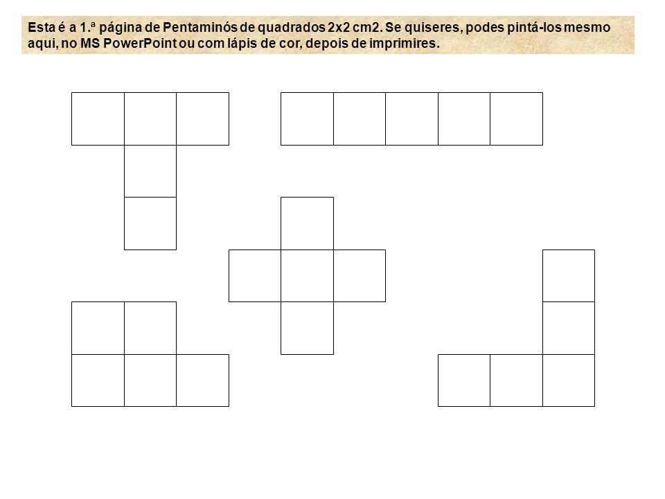 Esta é a 1.ª página de Pentaminós de quadrados 2x2 cm2. Se quiseres, podes pintá-los mesmo aqui, no MS PowerPoint ou com lápis de cor, depois de impri