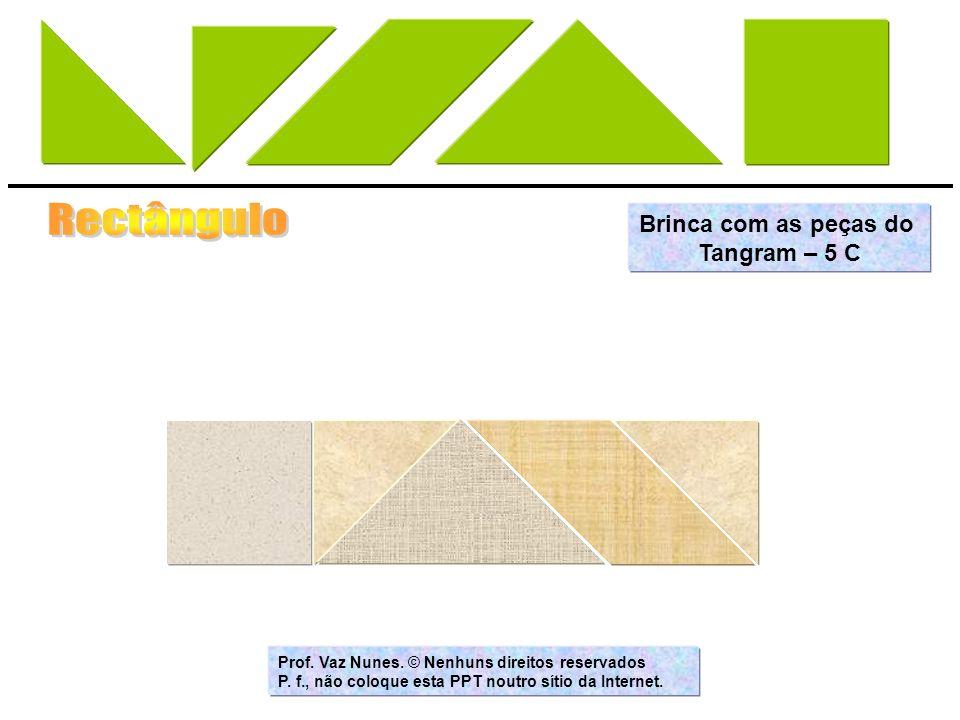 Brinca com as peças do Tangram – 5 C Prof. Vaz Nunes. © Nenhuns direitos reservados P. f., não coloque esta PPT noutro sítio da Internet.