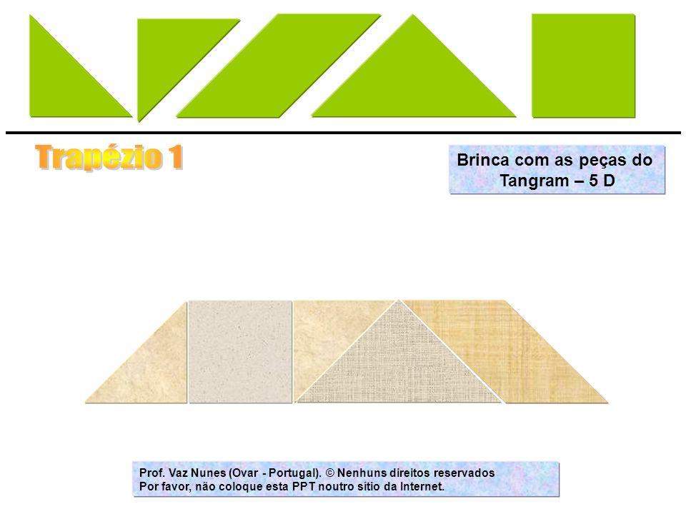 Brinca com as peças do Tangram – 5 D Prof. Vaz Nunes (Ovar - Portugal). © Nenhuns direitos reservados Por favor, não coloque esta PPT noutro sítio da