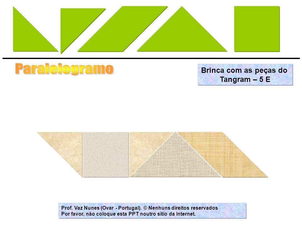 Brinca com as peças do Tangram – 5 E Prof. Vaz Nunes (Ovar - Portugal). © Nenhuns direitos reservados Por favor, não coloque esta PPT noutro sítio da