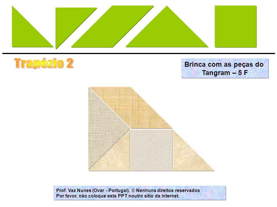 Brinca com as peças do Tangram – 5 F Prof. Vaz Nunes (Ovar - Portugal). © Nenhuns direitos reservados Por favor, não coloque esta PPT noutro sítio da