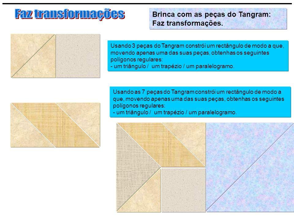 Usando 3 peças do Tangram constrói um rectângulo de modo a que, movendo apenas uma das suas peças, obtenhas os seguintes polígonos regulares: - um tri