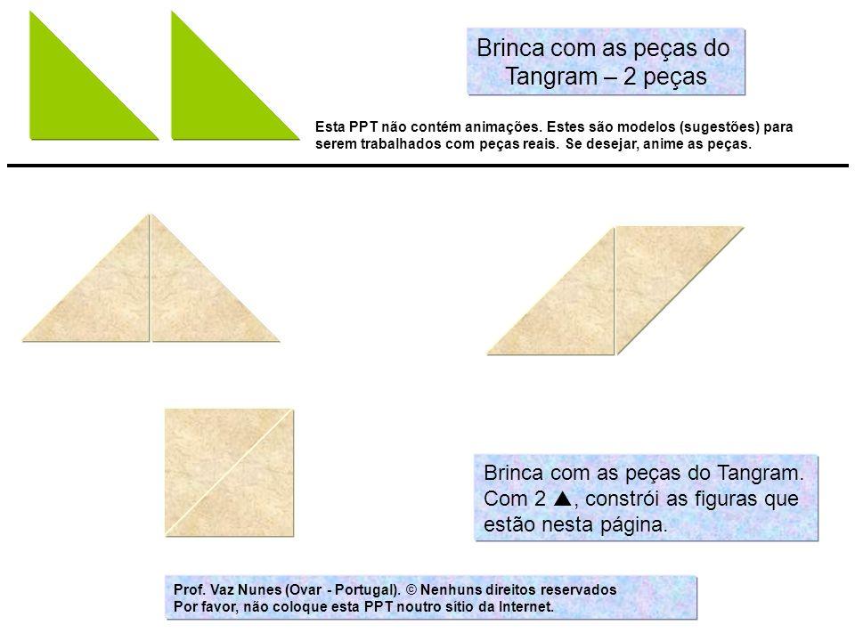 Brinca com as peças do Tangram. Com 2, constrói as figuras que estão nesta página. Brinca com as peças do Tangram – 2 peças Esta PPT não contém animaç