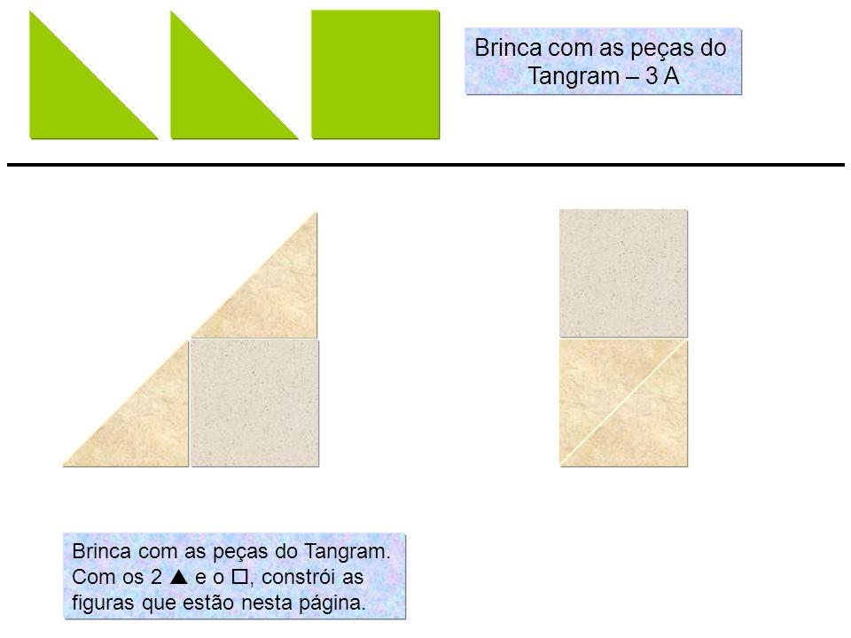 Brinca com as peças do Tangram. Com os 2 e o, constrói as figuras que estão nesta página. Brinca com as peças do Tangram – 3 A