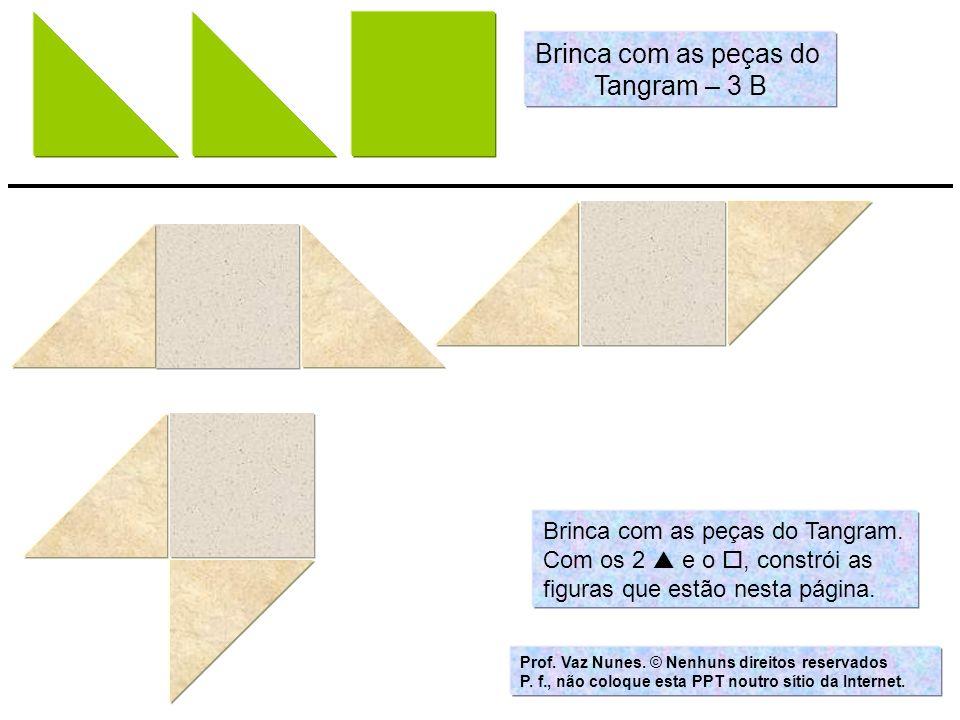 Brinca com as peças do Tangram. Com os 2 e o, constrói as figuras que estão nesta página. Prof. Vaz Nunes. © Nenhuns direitos reservados P. f., não co