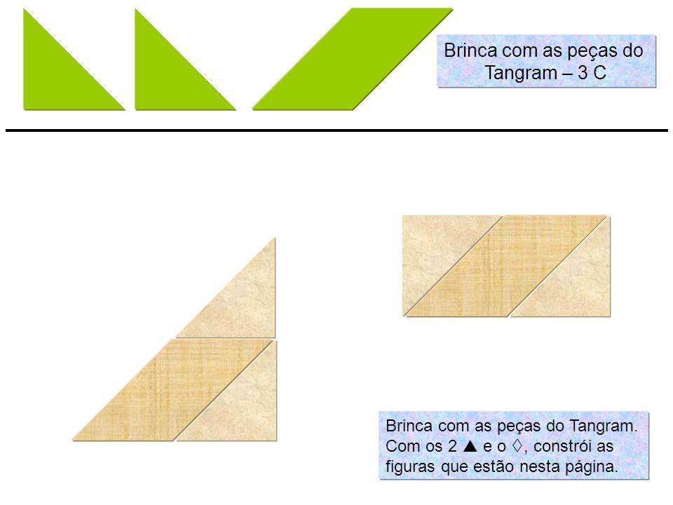 Brinca com as peças do Tangram. Com os 2 e o, constrói as figuras que estão nesta página. Brinca com as peças do Tangram – 3 C