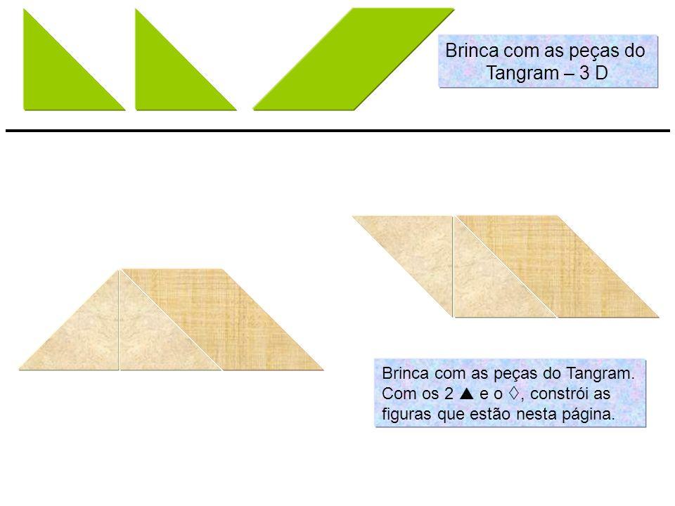 Brinca com as peças do Tangram. Com os 2 e o, constrói as figuras que estão nesta página. Brinca com as peças do Tangram – 3 D