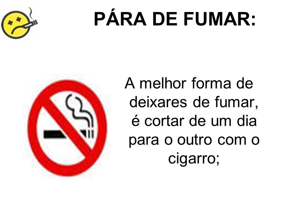 PÁRA DE FUMAR: A melhor forma de deixares de fumar, é cortar de um dia para o outro com o cigarro;