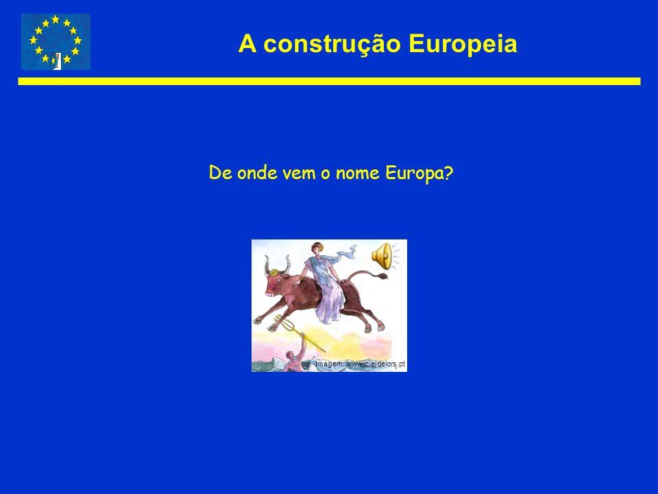A construção Europeia De onde vem o nome Europa? Imagem: www.ciejdelors.pt