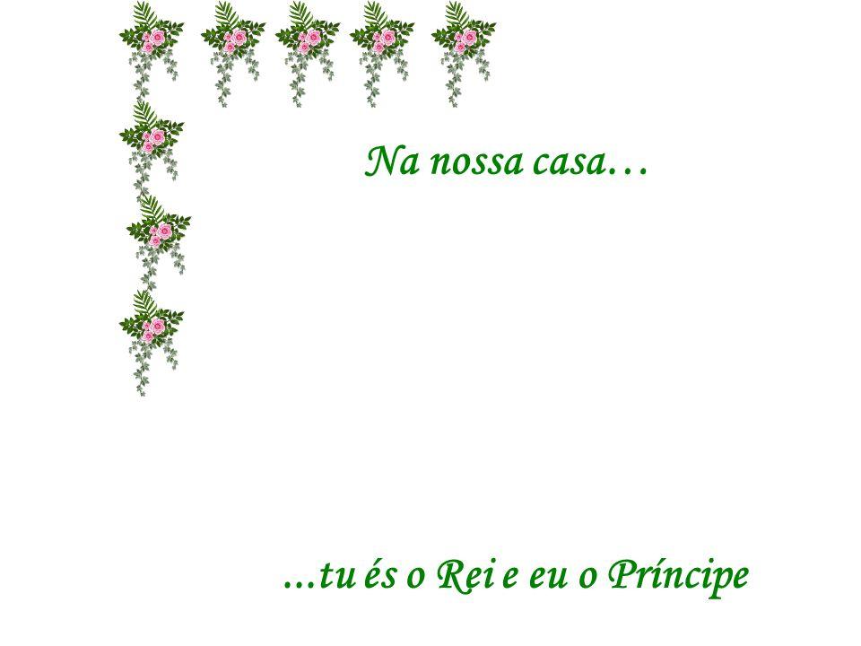 Na nossa casa…...tu és o Rei e eu a Princesa