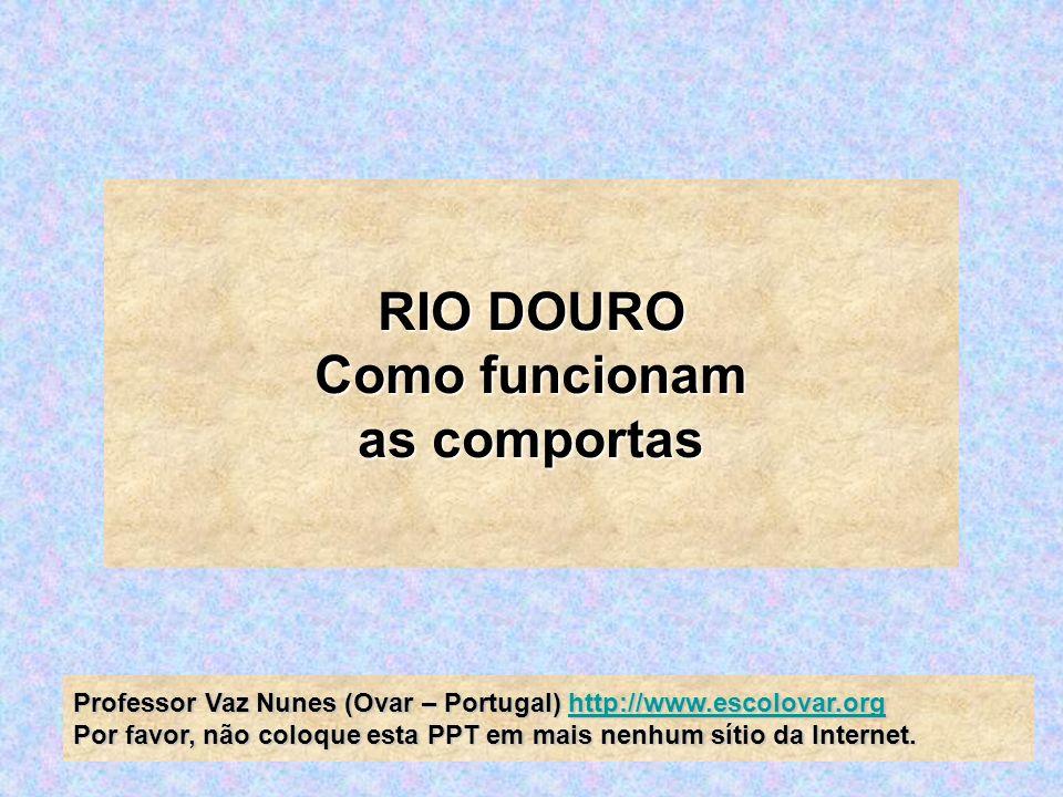 RIO DOURO RIO DOURO Como funcionam Como funcionam as comportas as comportas Professor Vaz Nunes (Ovar – Portugal) http://www.escolovar.org Professor V