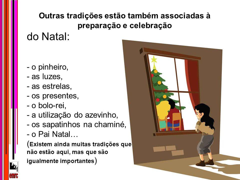 Outras tradições estão também associadas à preparação e celebração do Natal: - o pinheiro, - as luzes, - as estrelas, - os presentes, - o bolo-rei, -