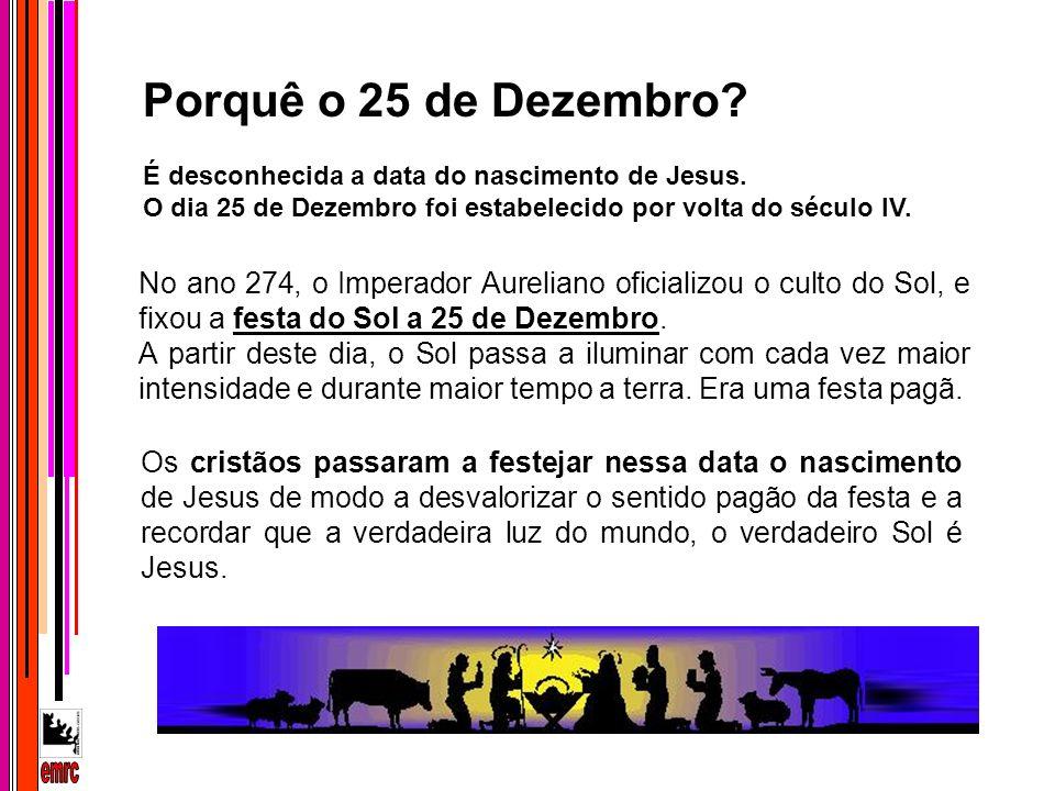 Porquê o 25 de Dezembro? É desconhecida a data do nascimento de Jesus. O dia 25 de Dezembro foi estabelecido por volta do século IV. Os cristãos passa