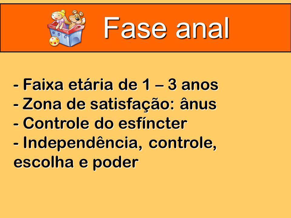 Fase anal - Faixa etária de 1 – 3 anos - Zona de satisfação: ânus - Controle do esfíncter - Independência, controle, escolha e poder