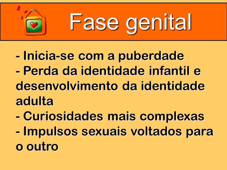 Fase genital - Inicia-se com a puberdade - Perda da identidade infantil e desenvolvimento da identidade adulta - Curiosidades mais complexas - Impulsos sexuais voltados para o outro