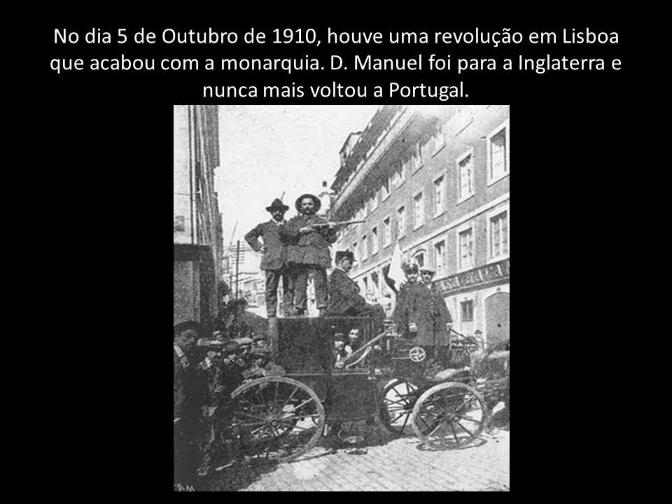 No dia 5 de Outubro de 1910, houve uma revolução em Lisboa que acabou com a monarquia. D. Manuel foi para a Inglaterra e nunca mais voltou a Portugal.