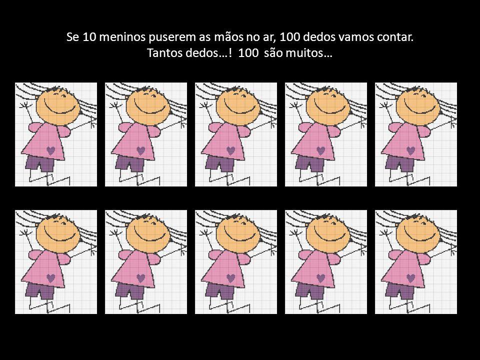 Se 10 meninos puserem as mãos no ar, 100 dedos vamos contar. Tantos dedos…! 100 são muitos…