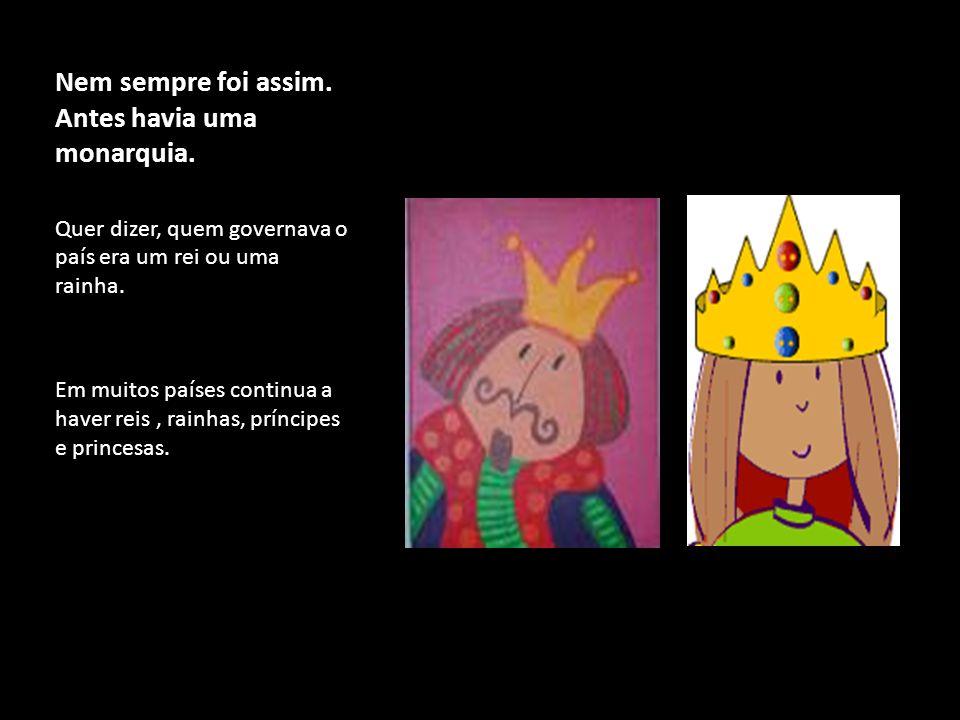 Nem sempre foi assim. Antes havia uma monarquia. Quer dizer, quem governava o país era um rei ou uma rainha. Em muitos países continua a haver reis, r
