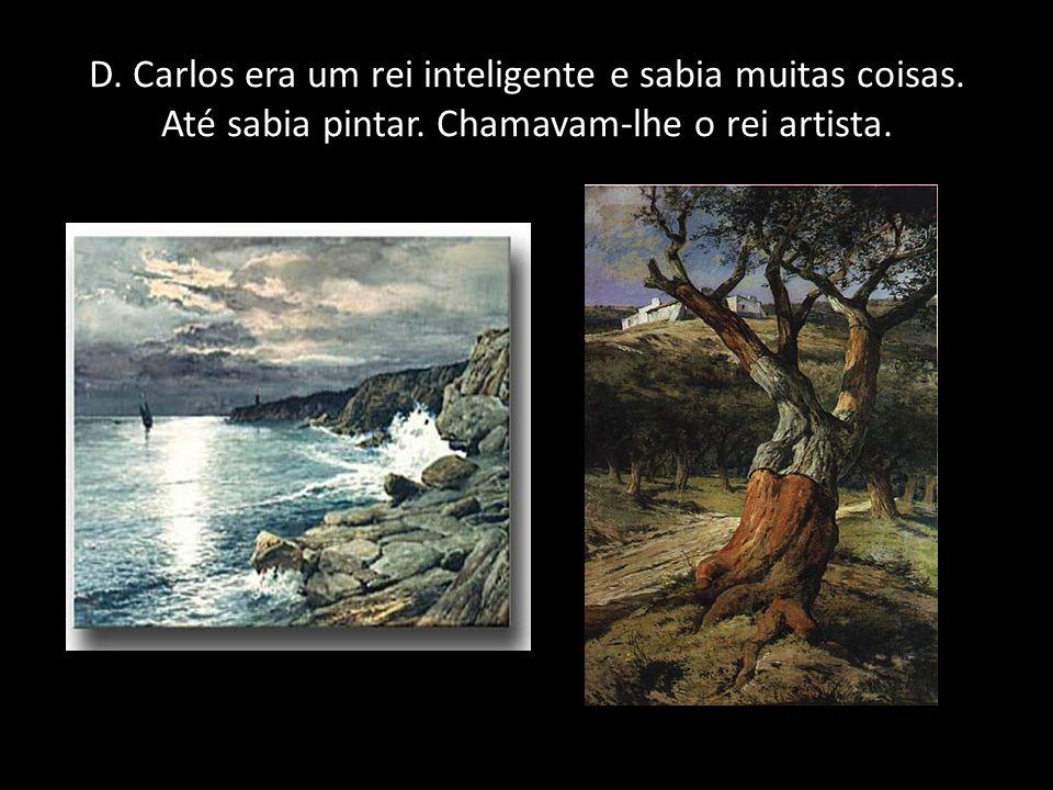 D. Carlos era um rei inteligente e sabia muitas coisas. Até sabia pintar. Chamavam-lhe o rei artista.