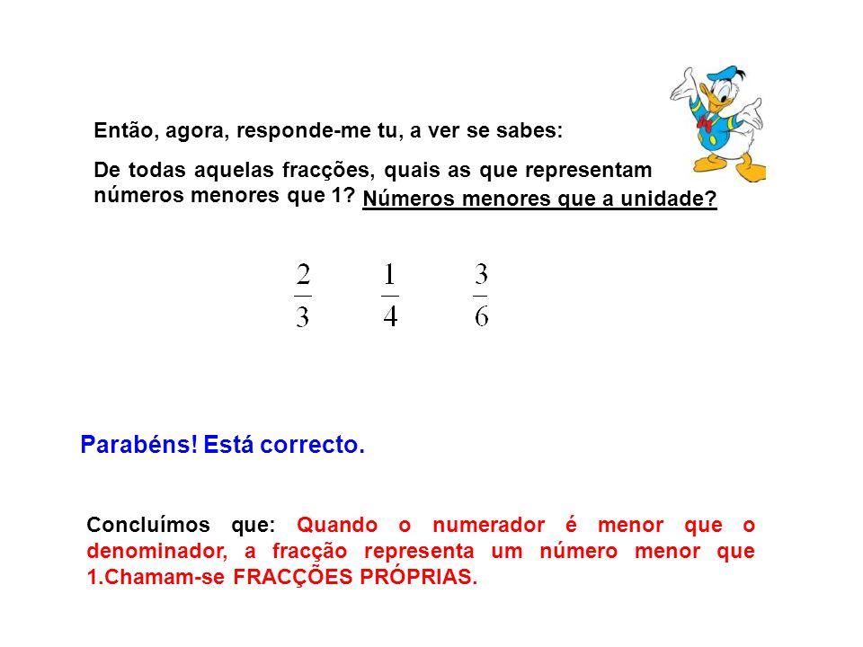 Então, agora, responde-me tu, a ver se sabes: De todas aquelas fracções, quais as que representam números menores que 1? Parabéns! Está correcto. Conc