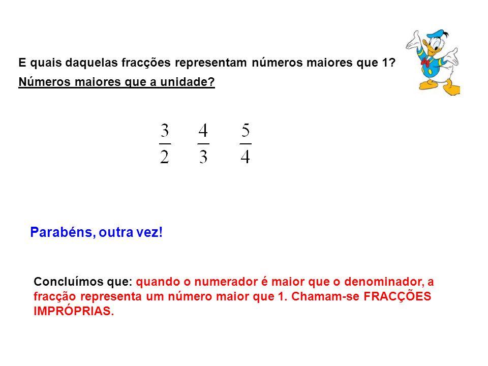 E quais daquelas fracções representam números maiores que 1? Parabéns, outra vez! Concluímos que: quando o numerador é maior que o denominador, a frac
