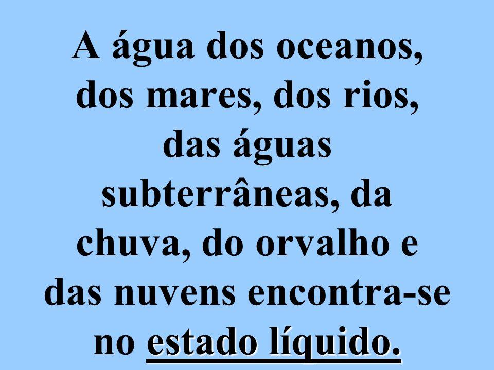 estado líquido. A água dos oceanos, dos mares, dos rios, das águas subterrâneas, da chuva, do orvalho e das nuvens encontra-se no estado líquido.