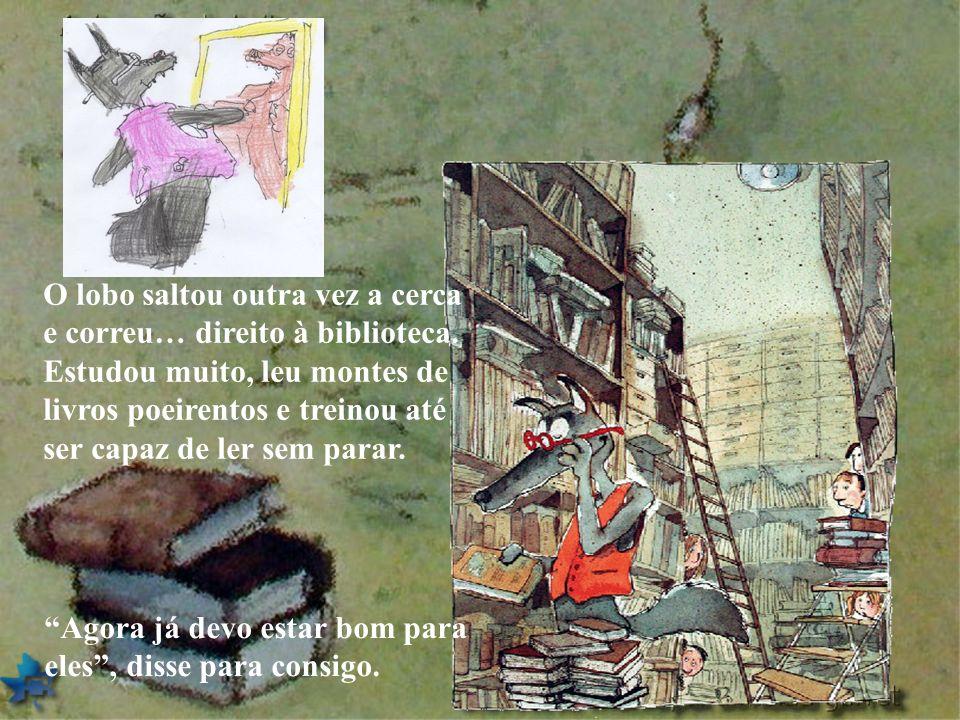 O lobo saltou outra vez a cerca e correu… direito à biblioteca. Estudou muito, leu montes de livros poeirentos e treinou até ser capaz de ler sem para