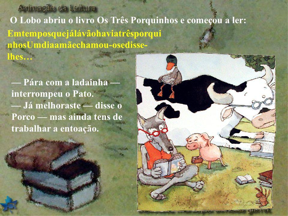 O Lobo abriu o livro Os Três Porquinhos e começou a ler: Emtemposquejálávãohaviatrêsporqui nhosUmdiaamãechamou-osedisse- lhes… Pára com a ladainha int