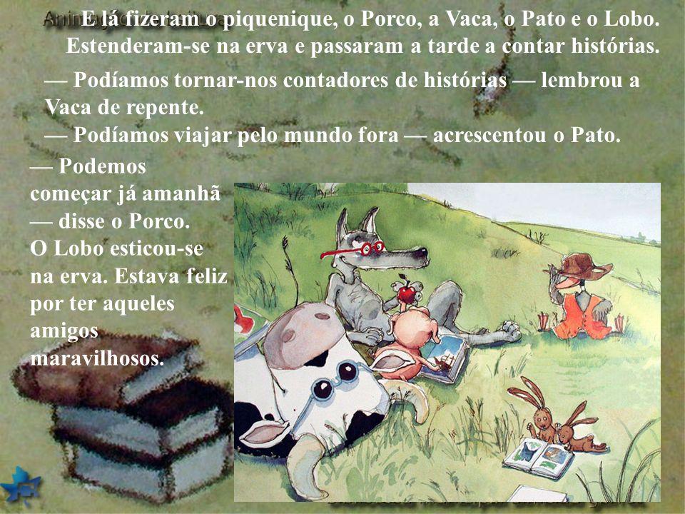 E lá fizeram o piquenique, o Porco, a Vaca, o Pato e o Lobo. Estenderam-se na erva e passaram a tarde a contar histórias. Podíamos tornar-nos contador