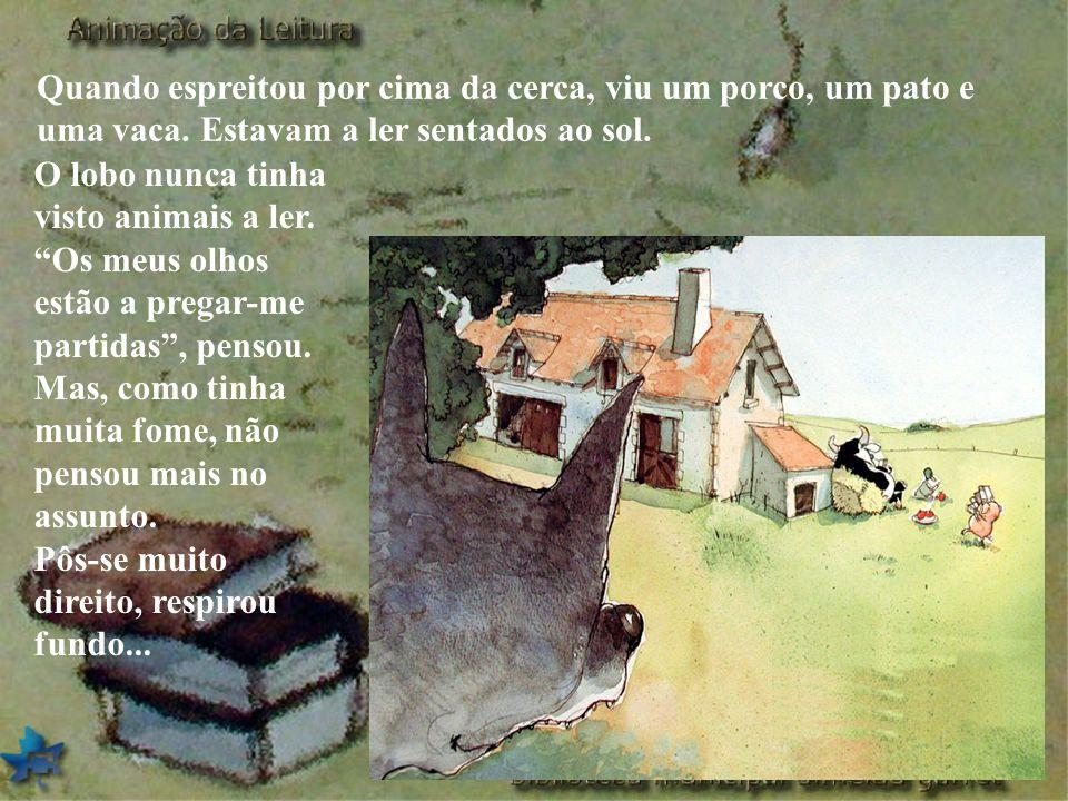 Quando espreitou por cima da cerca, viu um porco, um pato e uma vaca. Estavam a ler sentados ao sol. O lobo nunca tinha visto animais a ler. Os meus o