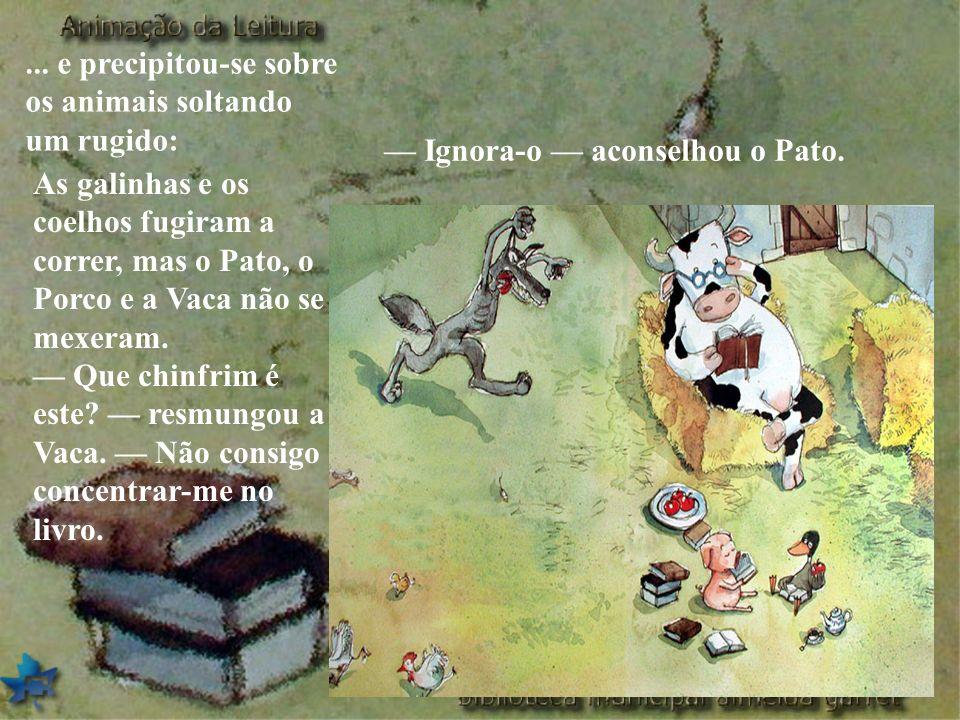 ... e precipitou-se sobre os animais soltando um rugido: As galinhas e os coelhos fugiram a correr, mas o Pato, o Porco e a Vaca não se mexeram. Que c