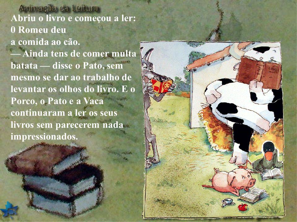 Abriu o livro e começou a ler: 0 Romeu deu a comida ao cão. Ainda tens de comer multa batata disse o Pato, sem mesmo se dar ao trabalho de levantar os