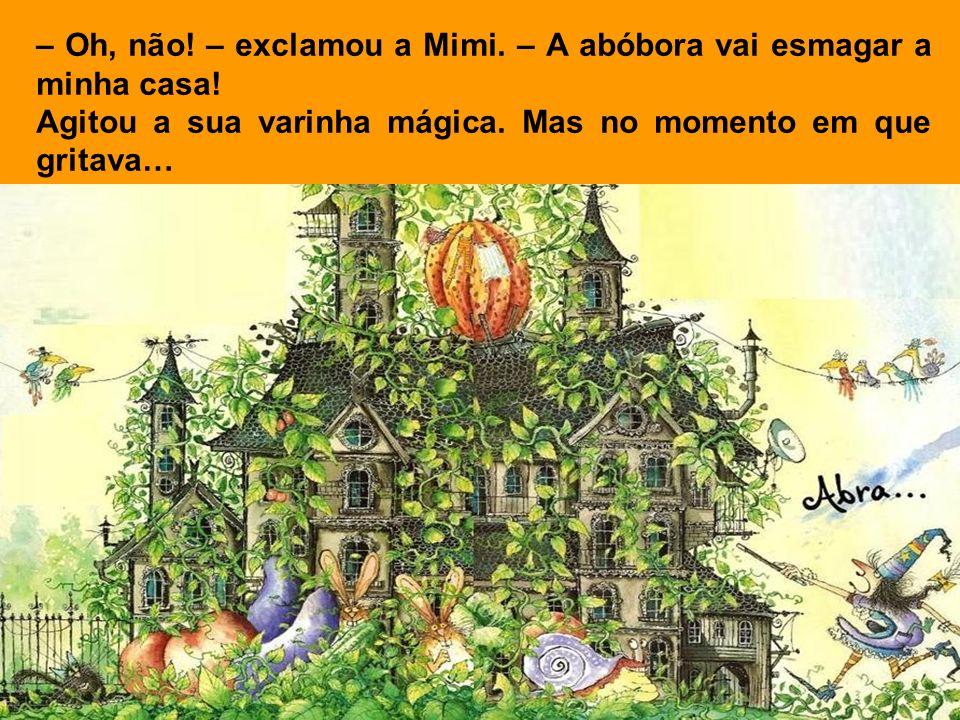 – Oh, não.– exclamou a Mimi. – A abóbora vai esmagar a minha casa.