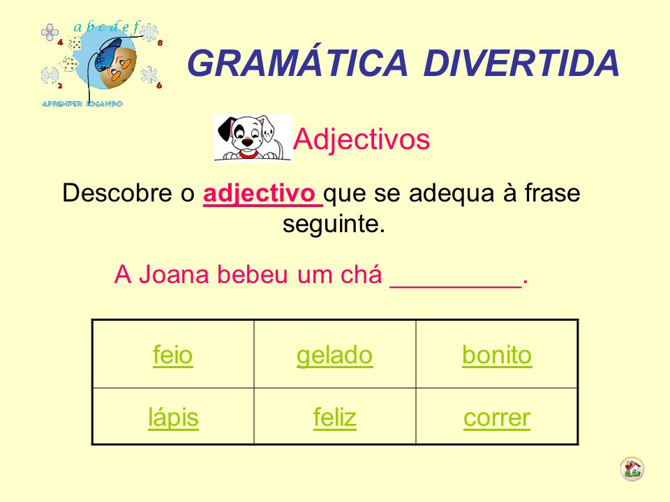 GRAMÁTICA DIVERTIDA Adjectivos Descobre o adjectivo que se adequa à frase seguinte. A Joana bebeu um chá _________. feiogeladobonito lápisfelizcorrer