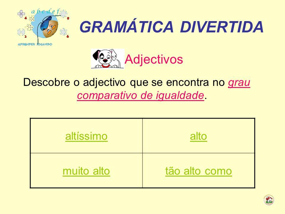 GRAMÁTICA DIVERTIDA Adjectivos Descobre o adjectivo que se encontra no grau comparativo de igualdade. altíssimoalto muito altotão alto como