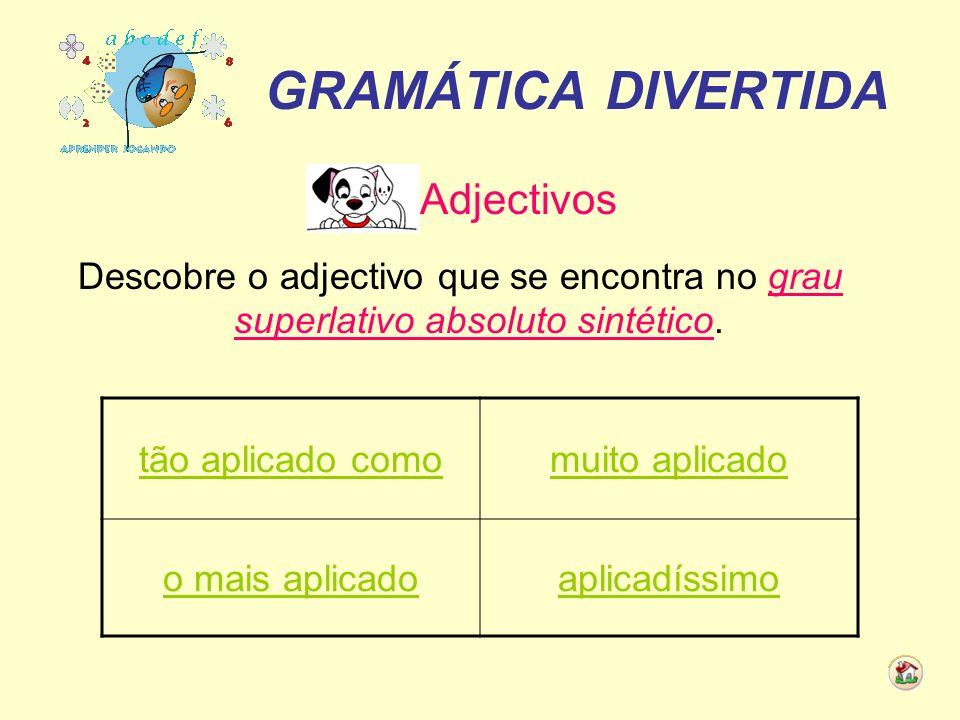 GRAMÁTICA DIVERTIDA Adjectivos Descobre o adjectivo que se encontra no grau superlativo absoluto sintético. tão aplicado comomuito aplicado o mais apl