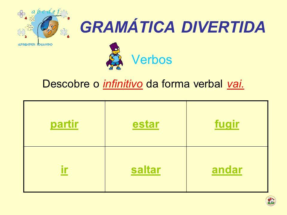 GRAMÁTICA DIVERTIDA Verbos Descobre o infinitivo da forma verbal vai. partirestarfugir irsaltarandar