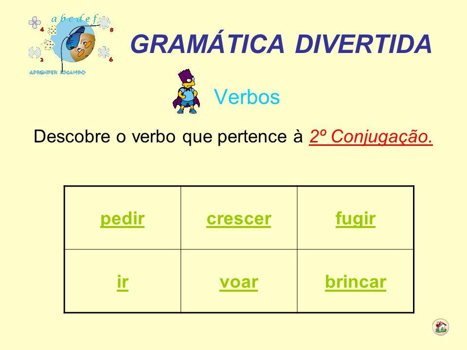 GRAMÁTICA DIVERTIDA Verbos Descobre o verbo que pertence à 2º Conjugação. pedircrescerfugir irvoarbrincar