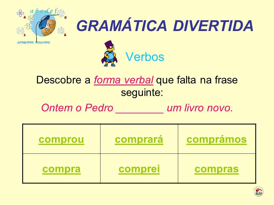 GRAMÁTICA DIVERTIDA Verbos Descobre a forma verbal que falta na frase seguinte: Ontem o Pedro ________ um livro novo. comproucomprarácomprámos comprac