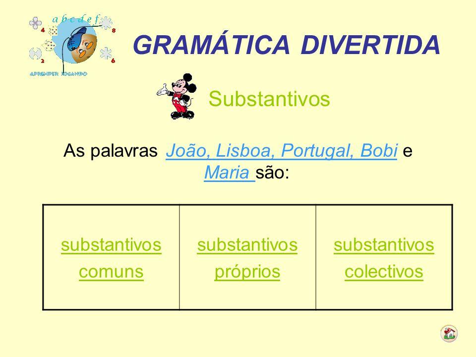 GRAMÁTICA DIVERTIDA Substantivos As palavras João, Lisboa, Portugal, Bobi e Maria são: substantivos comuns substantivos próprios substantivos colectiv