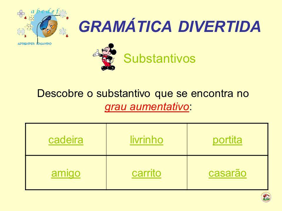 GRAMÁTICA DIVERTIDA Substantivos Descobre o substantivo que se encontra no grau aumentativo: cadeiralivrinhoportita amigocarritocasarão