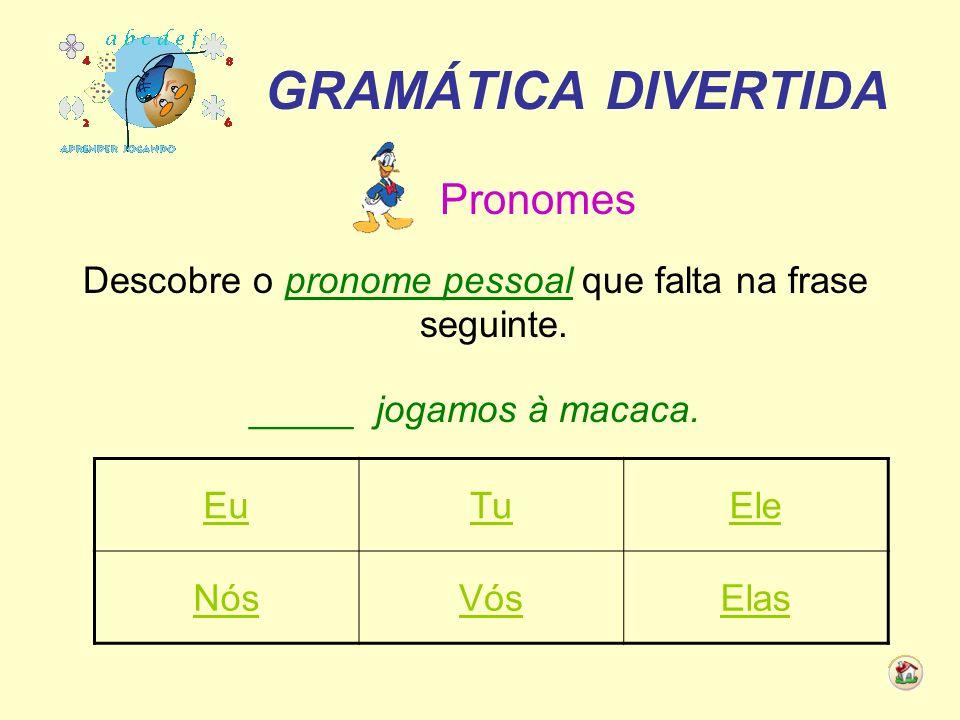 GRAMÁTICA DIVERTIDA Pronomes Descobre o pronome pessoal que falta na frase seguinte. _____ jogamos à macaca. EuTuEle NósVósElas