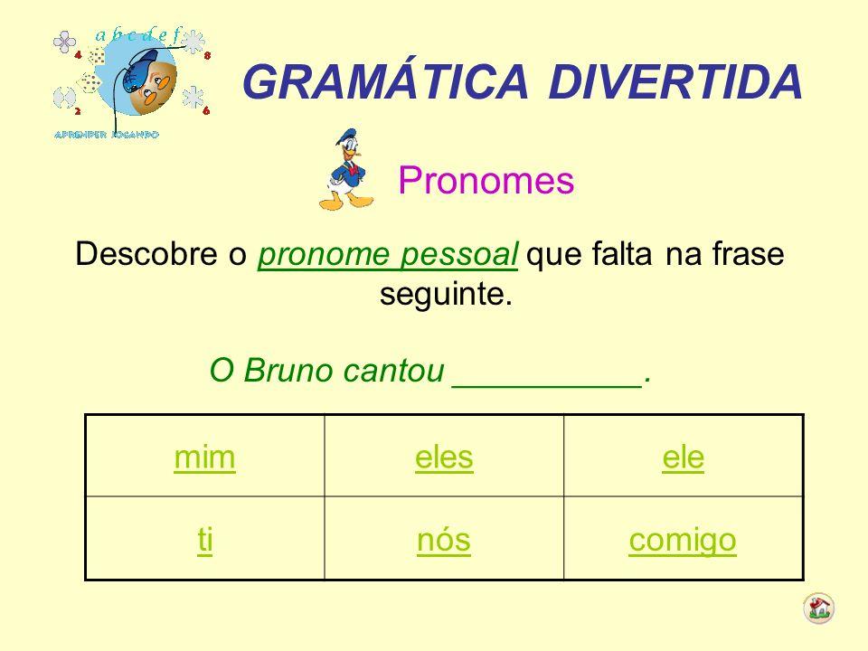 GRAMÁTICA DIVERTIDA Pronomes Descobre o pronome pessoal que falta na frase seguinte. O Bruno cantou __________. mimelesele tinóscomigo
