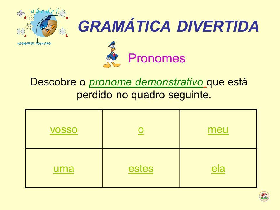 GRAMÁTICA DIVERTIDA Pronomes Descobre o pronome demonstrativo que está perdido no quadro seguinte. vossoomeu umaestesela